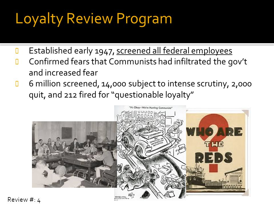 Loyalty Review Program Established early 1947, screened all federal employees Confirmed fears that Communists had infiltrated the gov't and increased