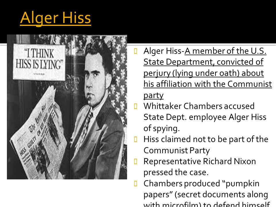 Alger Hiss Alger Hiss-A member of the U.S. State Department, convicted of perjury (lying under oath) about his affiliation with the Communist party Wh