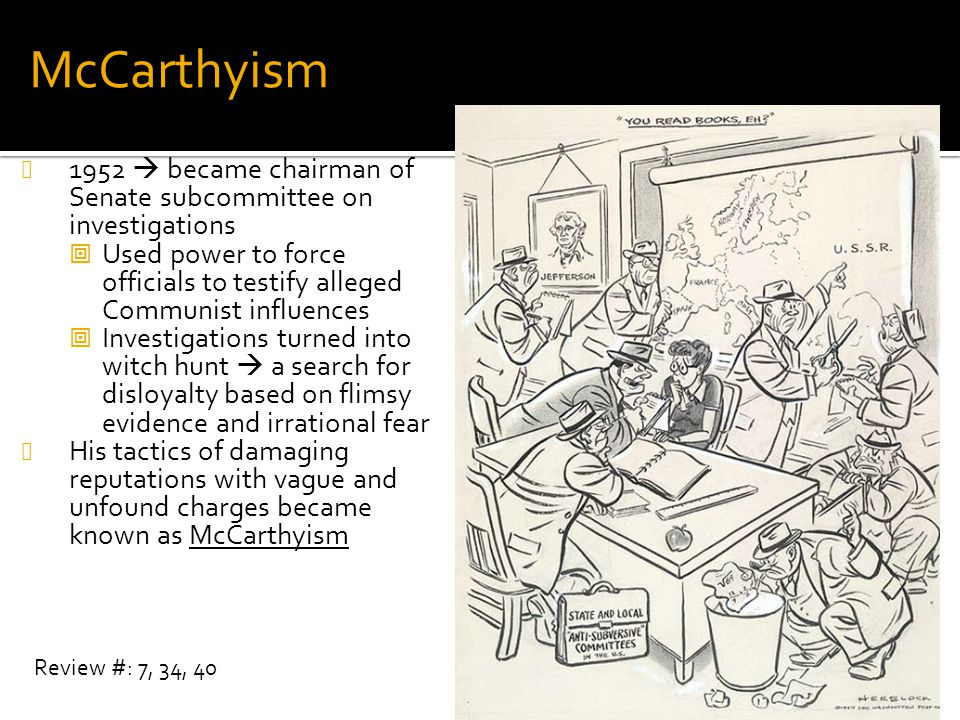 McCarthyism 1952  became chairman of Senate subcommittee on investigations  Used power to force officials to testify alleged Communist influences 