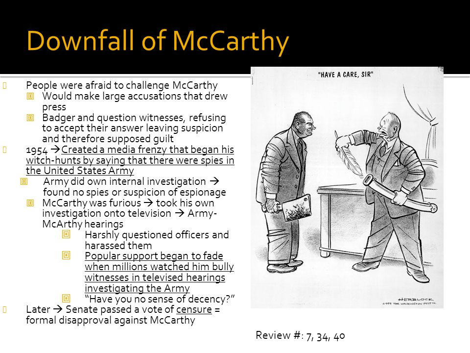 Downfall of McCarthy People were afraid to challenge McCarthy  Would make large accusations that drew press  Badger and question witnesses, refusing