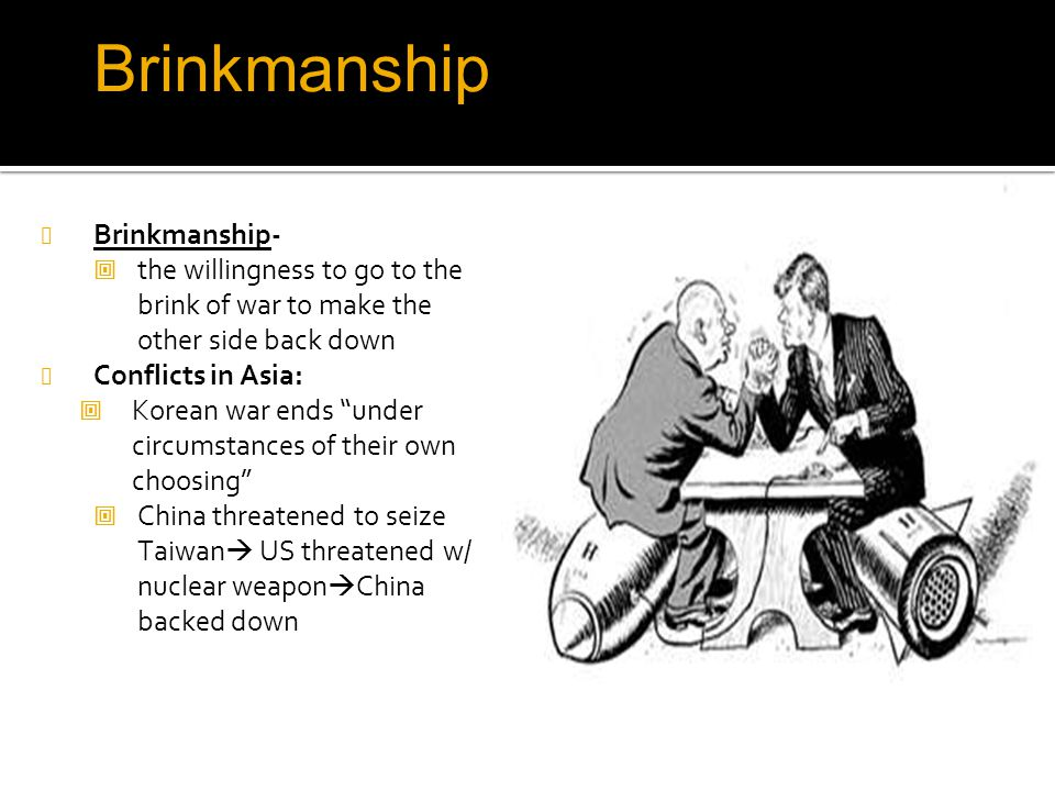 "Brinkmanship Brinkmanship-  the willingness to go to the brink of war to make the other side back down Conflicts in Asia:  Korean war ends ""under ci"
