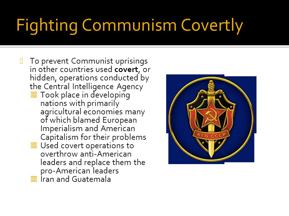 Fighting Communism Covertly To prevent Communist uprisings in other countries used covert, or hidden, operations conducted by the Central Intelligence