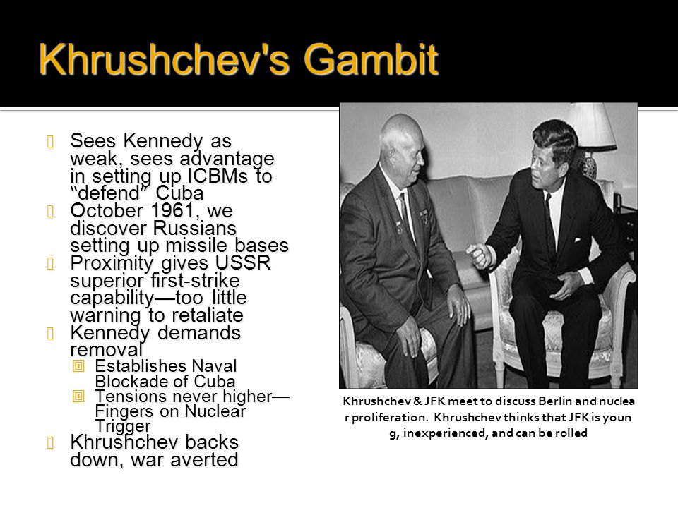 "Khrushchev's Gambit Sees Kennedy as weak, sees advantage in setting up ICBMs to ""defend"" Cuba Sees Kennedy as weak, sees advantage in setting up ICBMs"