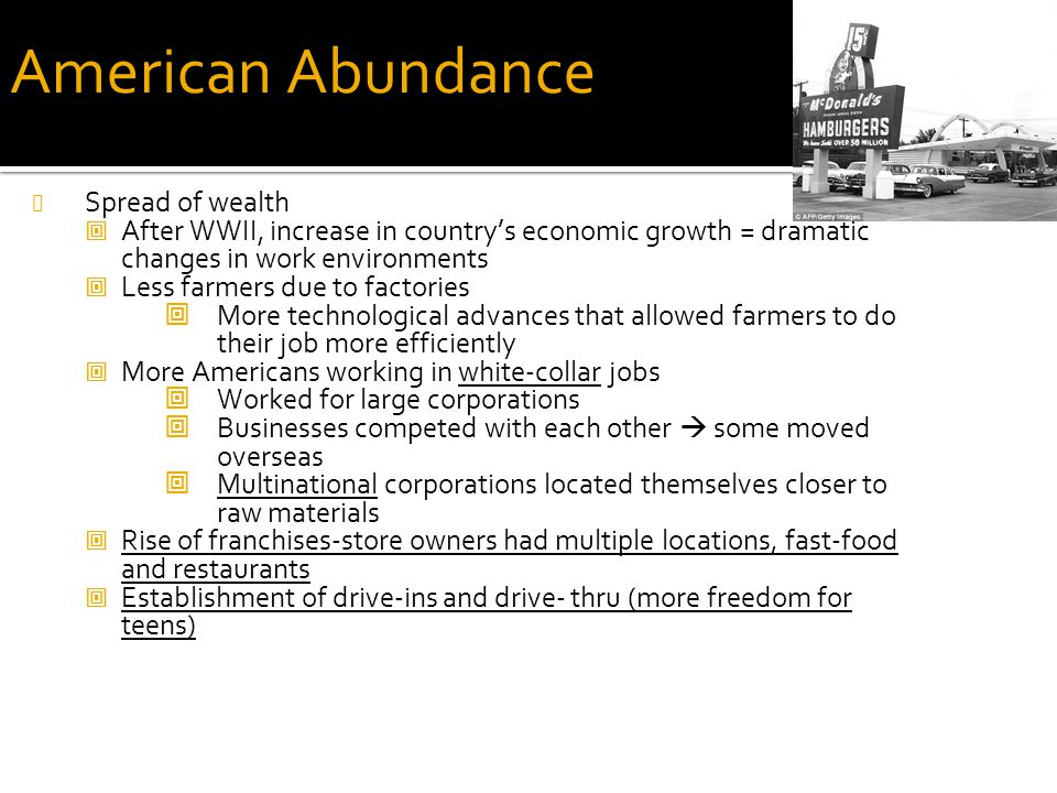 American Abundance Spread of wealth  After WWII, increase in country's economic growth = dramatic changes in work environments  Less farmers due to