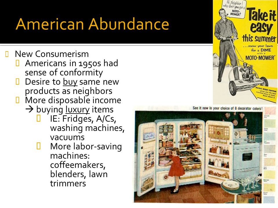 American Abundance New Consumerism  Americans in 1950s had sense of conformity  Desire to buy same new products as neighbors  More disposable incom