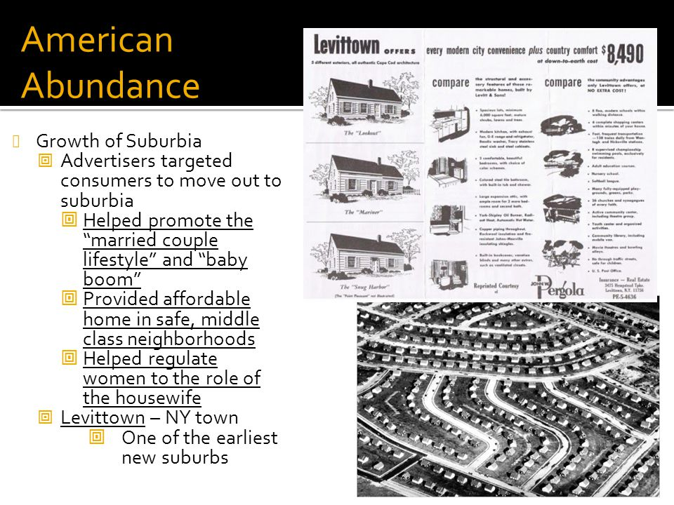"American Abundance Growth of Suburbia  Advertisers targeted consumers to move out to suburbia  Helped promote the ""married couple lifestyle"" and ""ba"