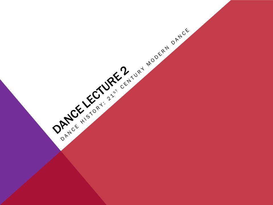 DANCE LECTURE 2 DANCE HISTORY: 21 ST CENTURY MODERN DANCE