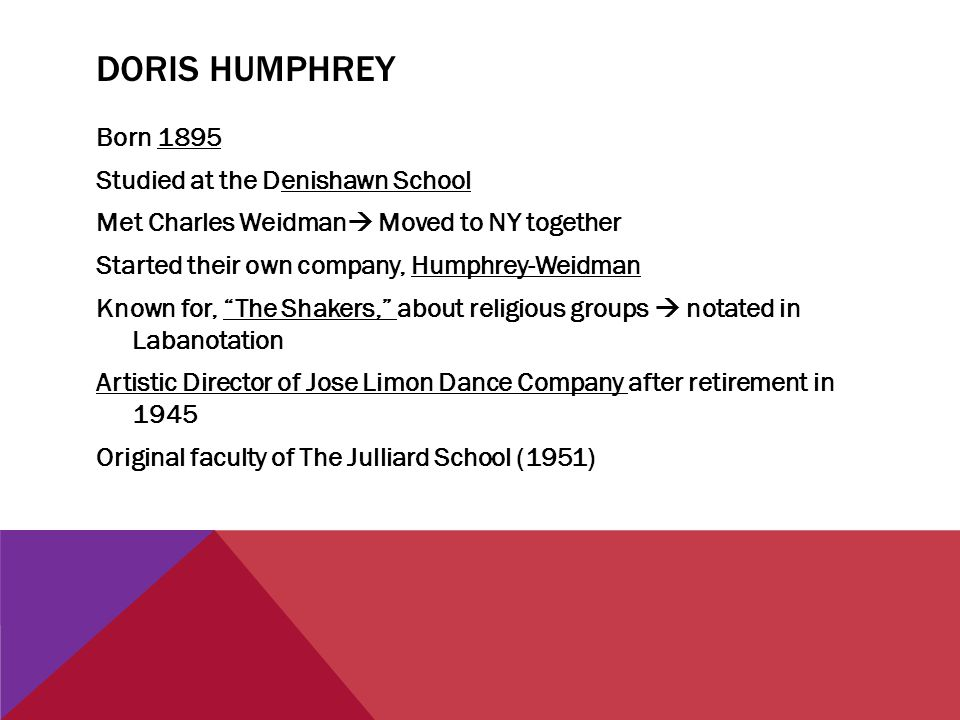 DORIS HUMPHREY Born 1895 Studied at the Denishawn School Met Charles Weidman  Moved to NY together Started their own company, Humphrey-Weidman Known for, The Shakers, about religious groups  notated in Labanotation Artistic Director of Jose Limon Dance Company after retirement in 1945 Original faculty of The Julliard School (1951)