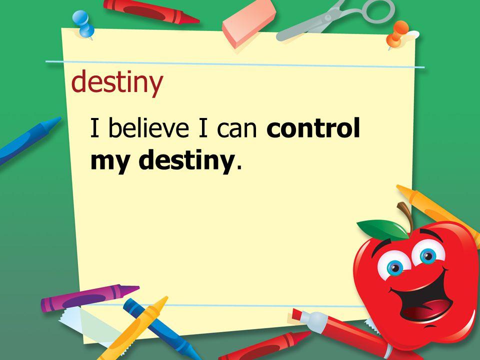 destiny I believe I can control my destiny.