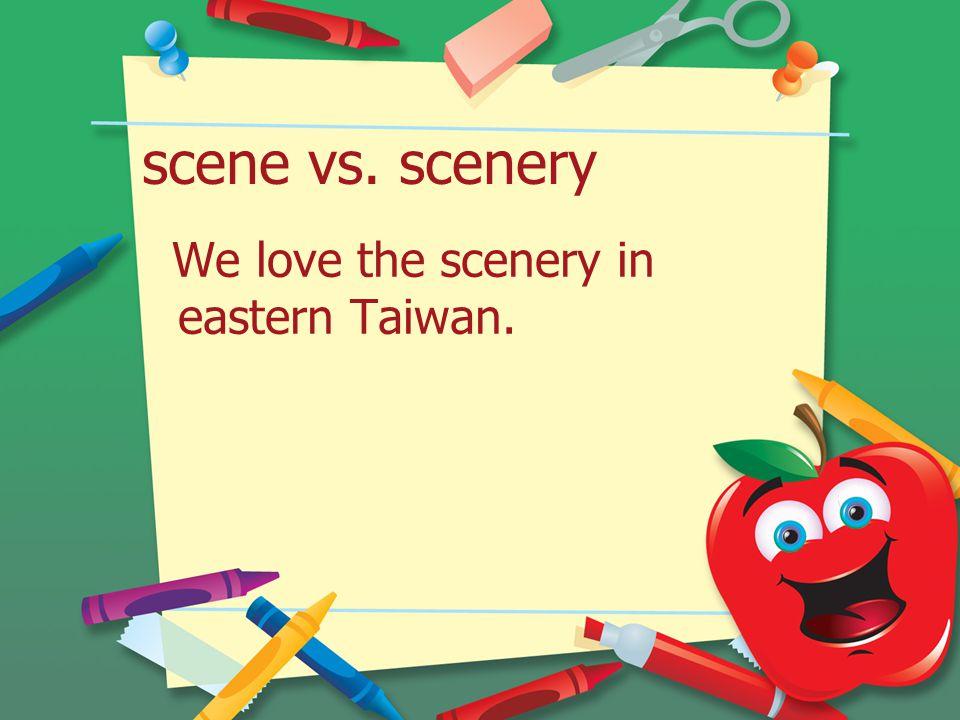 scene vs. scenery We love the scenery in eastern Taiwan.
