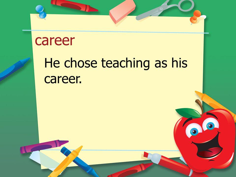 career He chose teaching as his career.