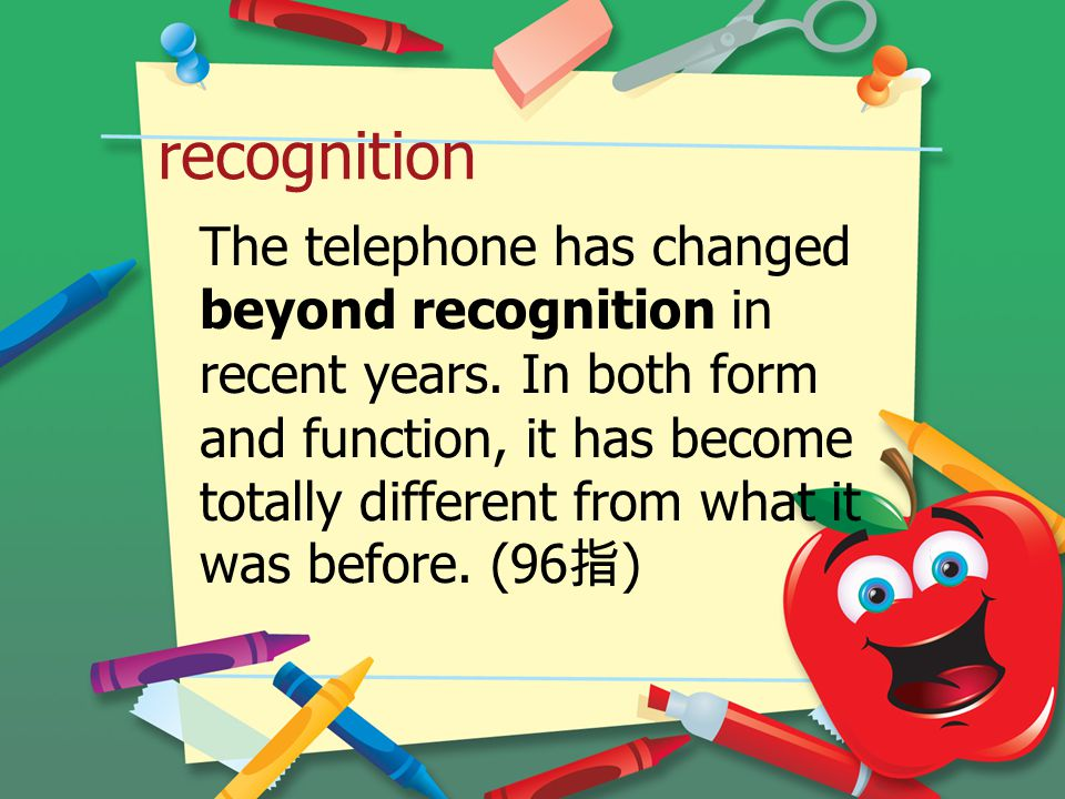 recognition The telephone has changed beyond recognition in recent years.