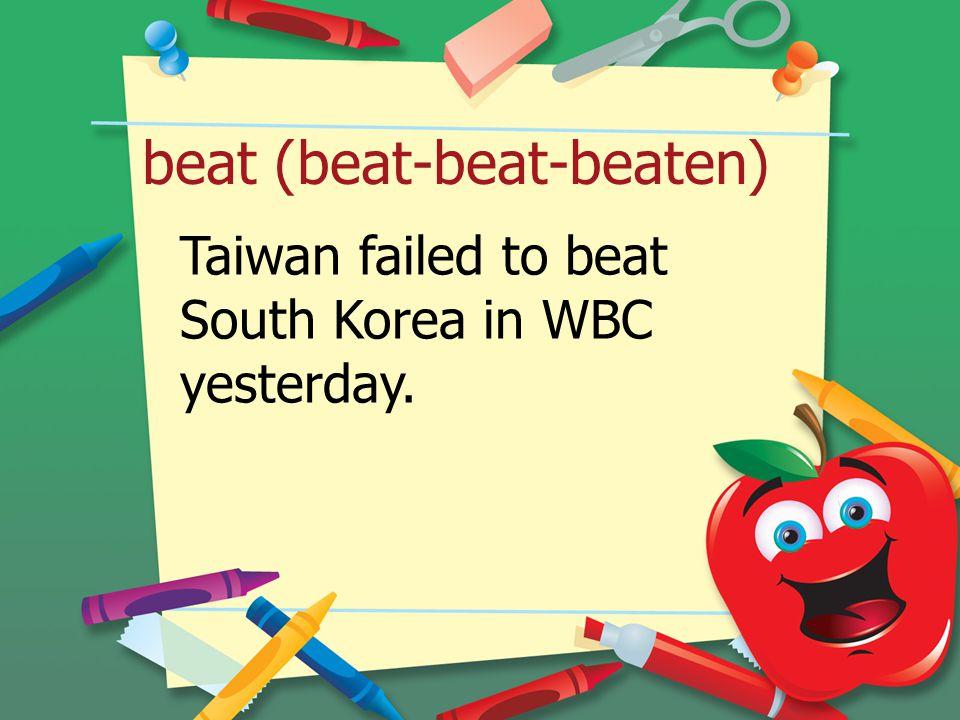beat (beat-beat-beaten) Taiwan failed to beat South Korea in WBC yesterday.
