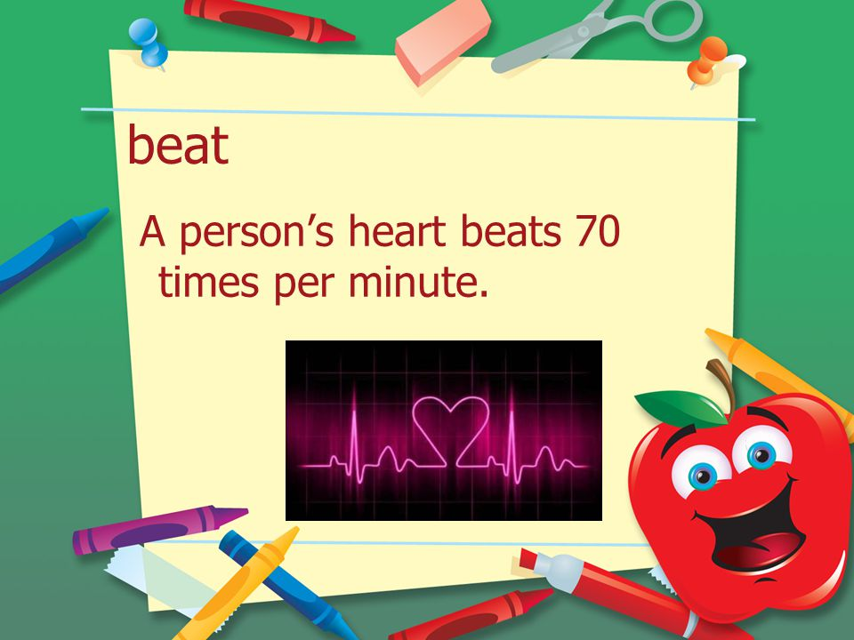 beat A person's heart beats 70 times per minute.