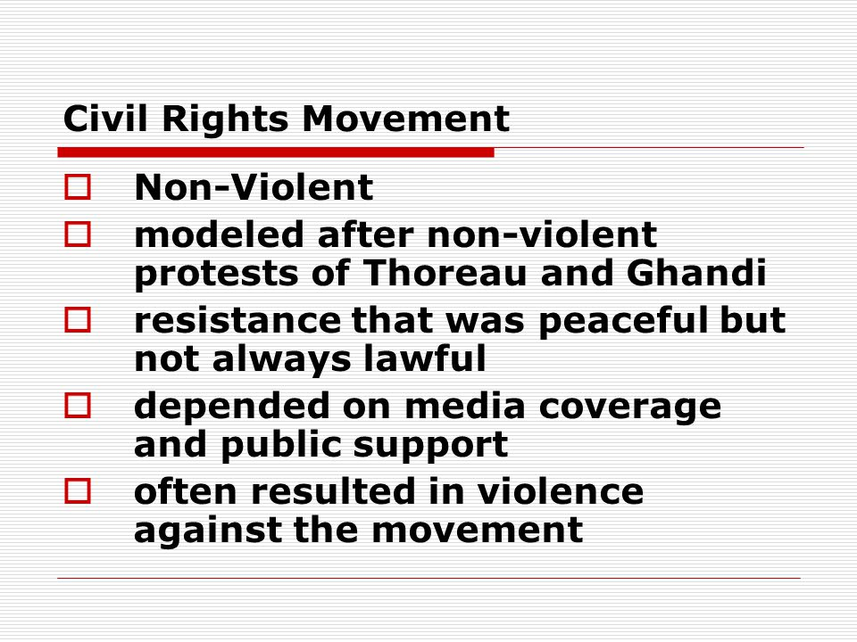 Civil Rights Movement  Non-Violent  modeled after non-violent protests of Thoreau and Ghandi  resistance that was peaceful but not always lawful 