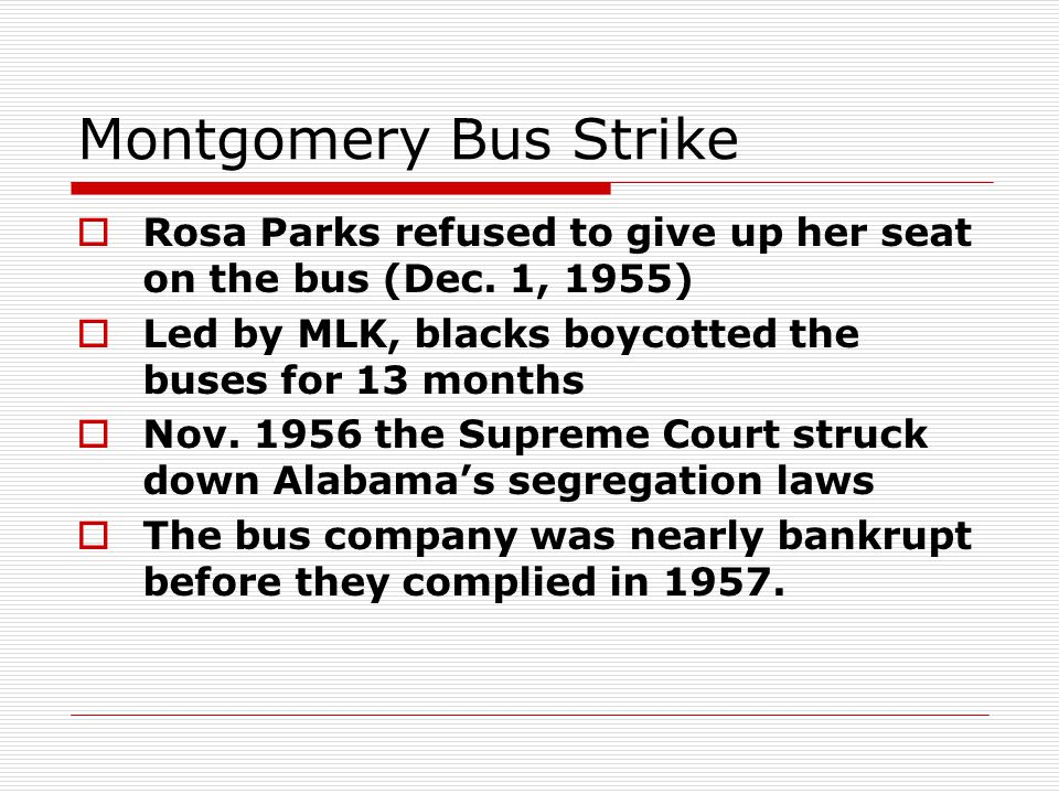 Montgomery Bus Strike  Rosa Parks refused to give up her seat on the bus (Dec. 1, 1955)  Led by MLK, blacks boycotted the buses for 13 months  Nov.