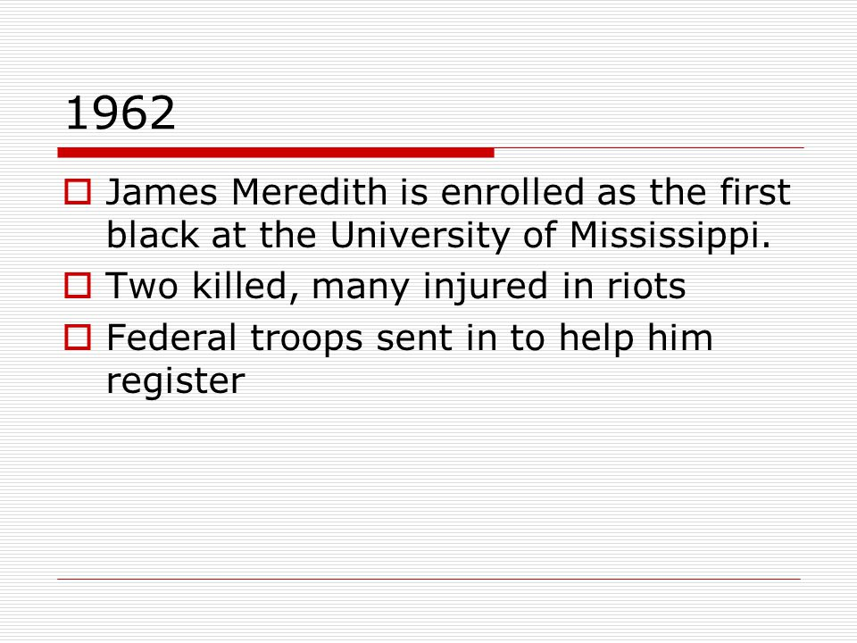 1962  James Meredith is enrolled as the first black at the University of Mississippi.