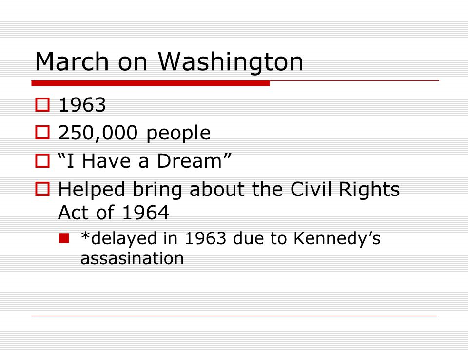 """March on Washington  1963  250,000 people  """"I Have a Dream""""  Helped bring about the Civil Rights Act of 1964 *delayed in 1963 due to Kennedy's ass"""