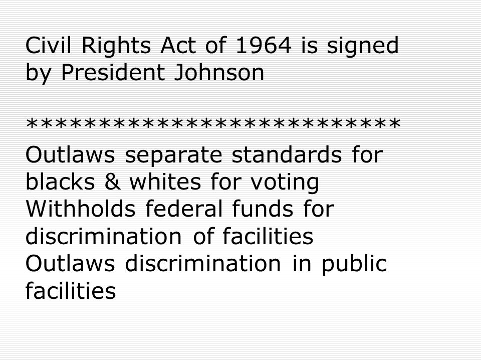 Civil Rights Act of 1964 is signed by President Johnson ************************** Outlaws separate standards for blacks & whites for voting Withholds federal funds for discrimination of facilities Outlaws discrimination in public facilities