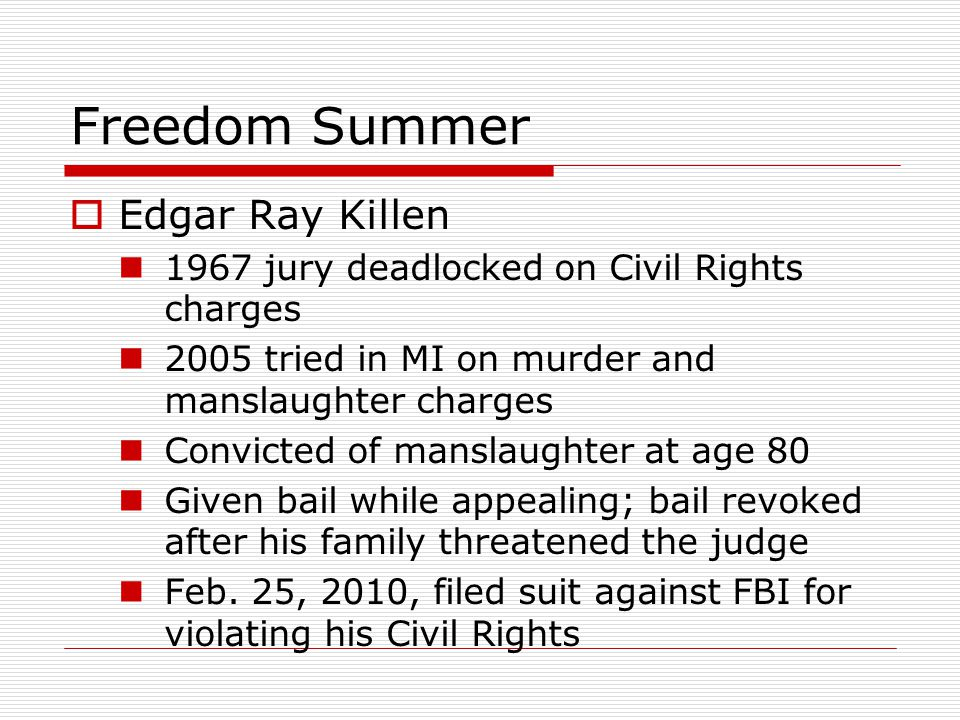 Freedom Summer  Edgar Ray Killen 1967 jury deadlocked on Civil Rights charges 2005 tried in MI on murder and manslaughter charges Convicted of mansla