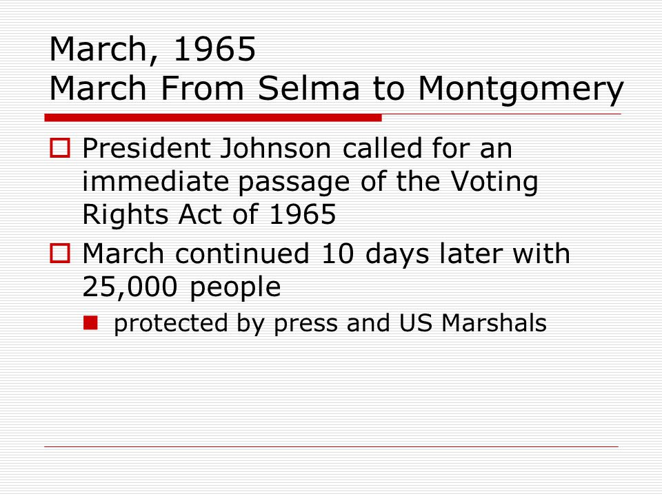 March, 1965 March From Selma to Montgomery  President Johnson called for an immediate passage of the Voting Rights Act of 1965  March continued 10 days later with 25,000 people protected by press and US Marshals