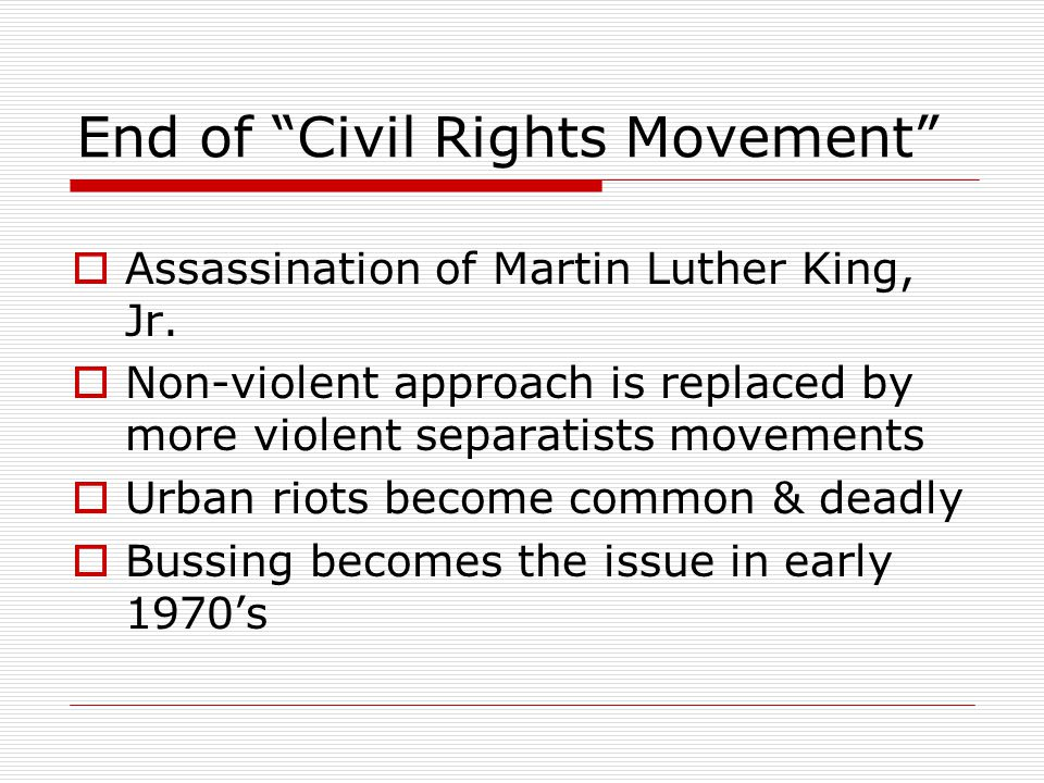 """End of """"Civil Rights Movement""""  Assassination of Martin Luther King, Jr.  Non-violent approach is replaced by more violent separatists movements  U"""