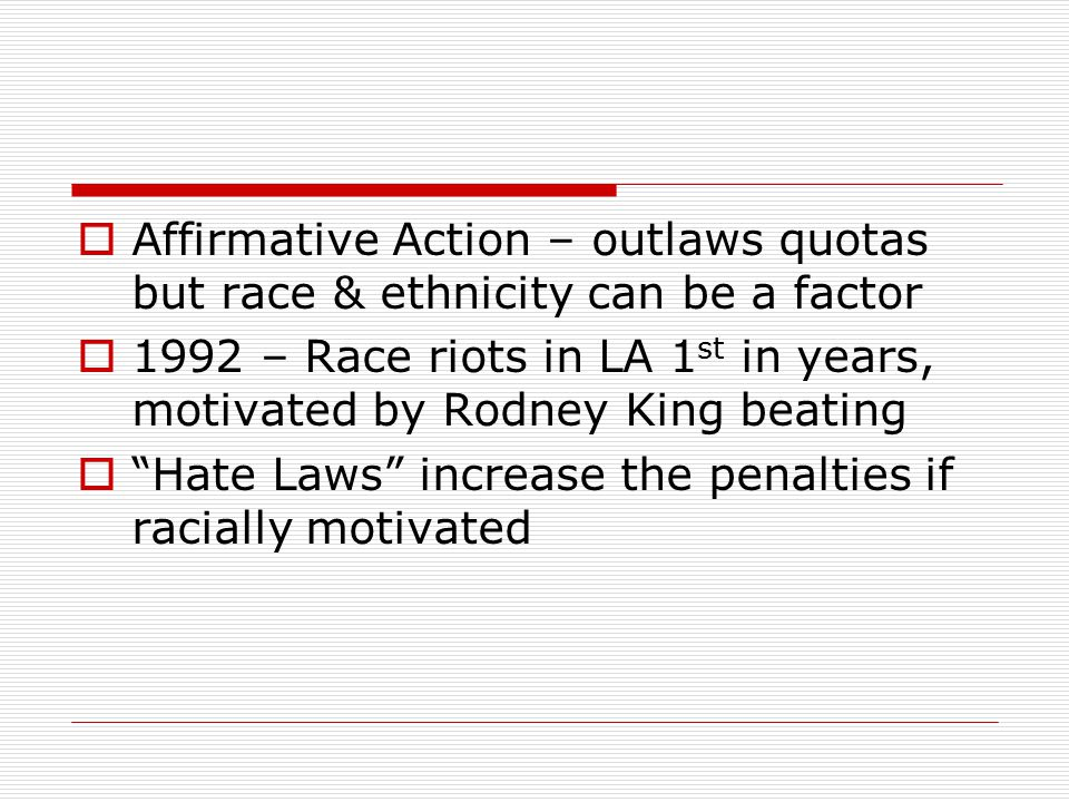  Affirmative Action – outlaws quotas but race & ethnicity can be a factor  1992 – Race riots in LA 1 st in years, motivated by Rodney King beating  Hate Laws increase the penalties if racially motivated