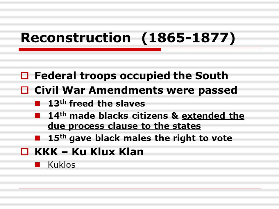 Reconstruction (1865-1877)  Federal troops occupied the South  Civil War Amendments were passed 13 th freed the slaves 14 th made blacks citizens & extended the due process clause to the states 15 th gave black males the right to vote  KKK – Ku Klux Klan Kuklos