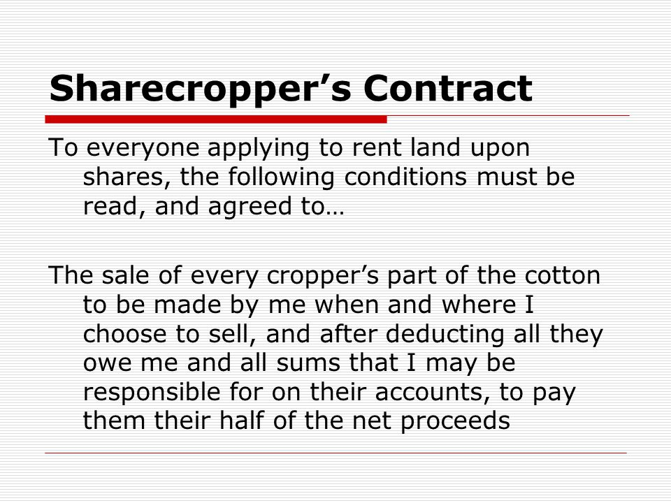 Sharecropper's Contract To everyone applying to rent land upon shares, the following conditions must be read, and agreed to… The sale of every cropper's part of the cotton to be made by me when and where I choose to sell, and after deducting all they owe me and all sums that I may be responsible for on their accounts, to pay them their half of the net proceeds