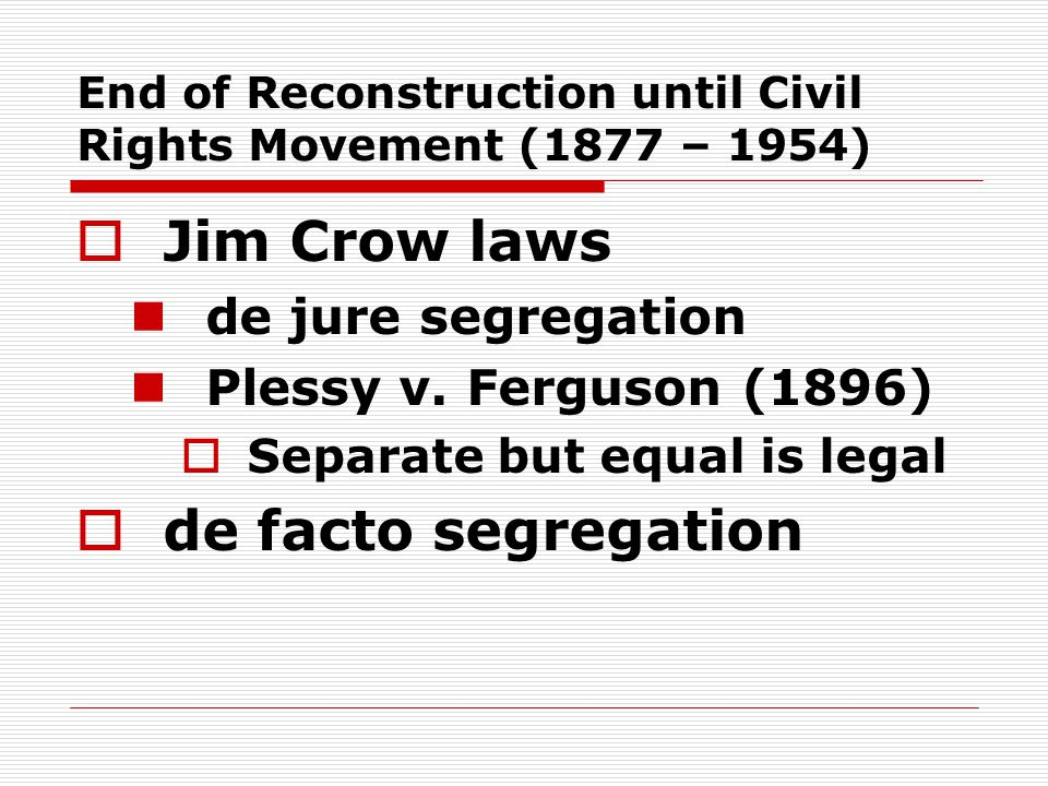 End of Reconstruction until Civil Rights Movement (1877 – 1954)  Jim Crow laws de jure segregation Plessy v.