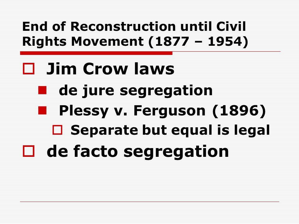 End of Reconstruction until Civil Rights Movement (1877 – 1954)  Jim Crow laws de jure segregation Plessy v. Ferguson (1896)  Separate but equal is