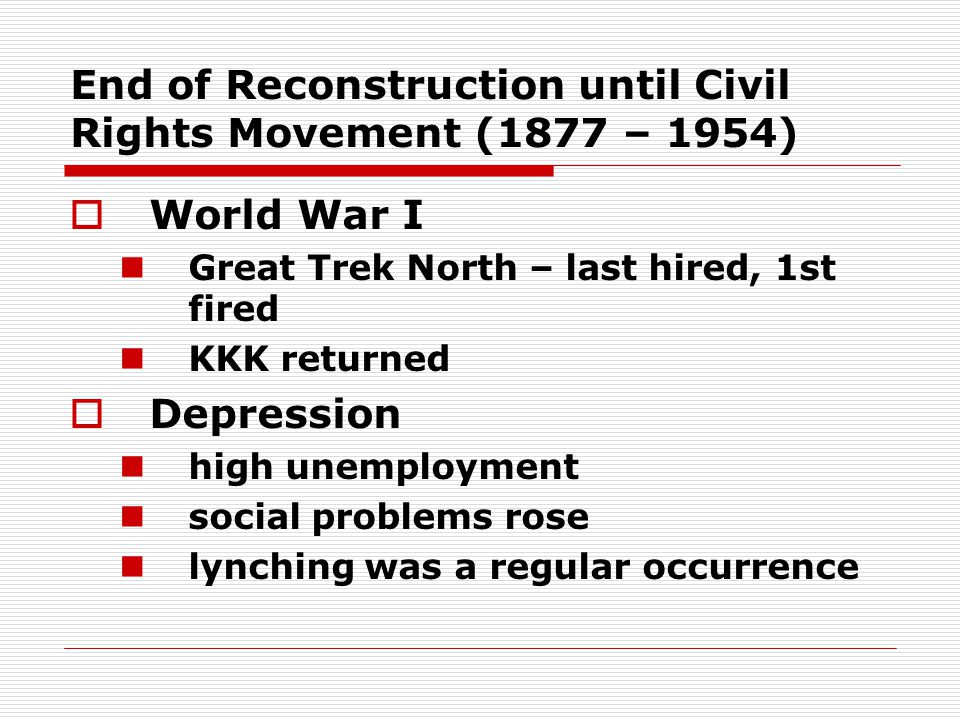End of Reconstruction until Civil Rights Movement (1877 – 1954) WWorld War I Great Trek North – last hired, 1st fired KKK returned DDepression high unemployment social problems rose lynching was a regular occurrence