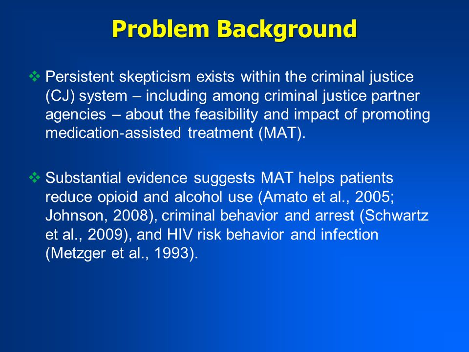 Problem Background  Persistent skepticism exists within the criminal justice (CJ) system – including among criminal justice partner agencies – about the feasibility and impact of promoting medication ‐ assisted treatment (MAT).