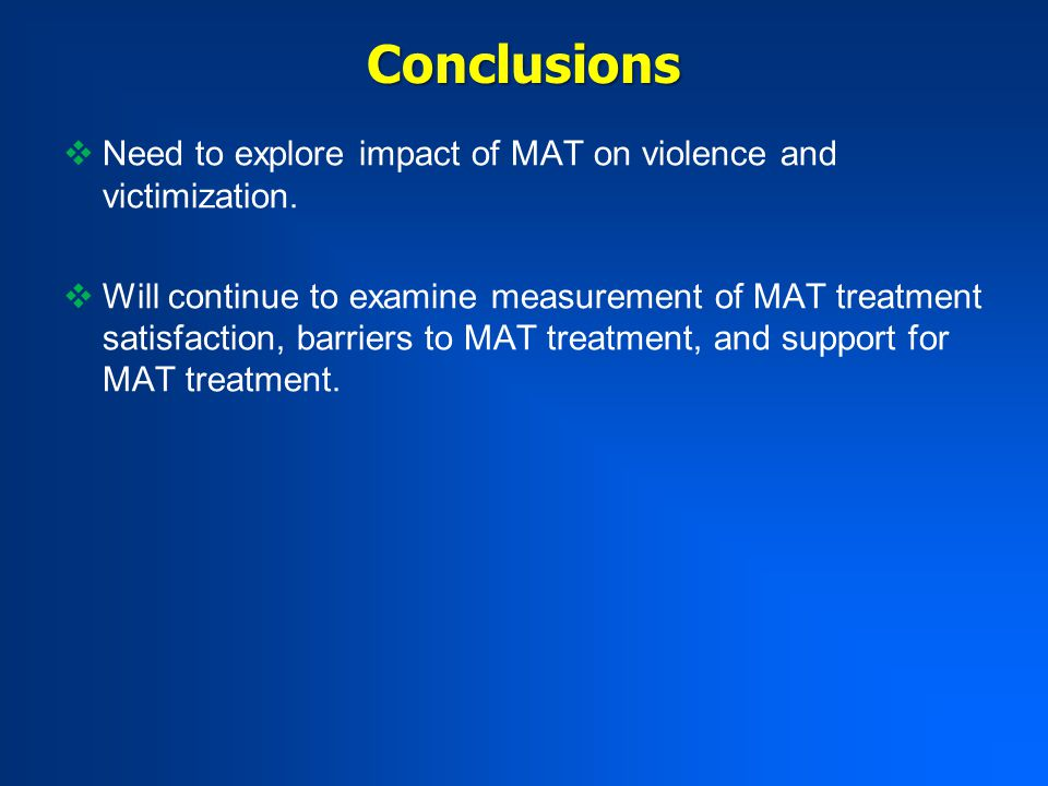 Conclusions  Need to explore impact of MAT on violence and victimization.  Will continue to examine measurement of MAT treatment satisfaction, barri