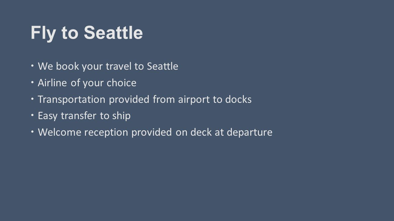 Fly to Seattle  We book your travel to Seattle  Airline of your choice  Transportation provided from airport to docks  Easy transfer to ship  Wel