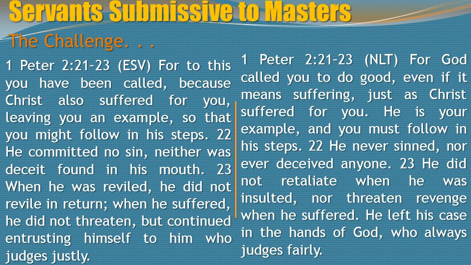 1 Peter 2:21–23 (ESV) For to this you have been called, because Christ also suffered for you, leaving you an example, so that you might follow in his steps.
