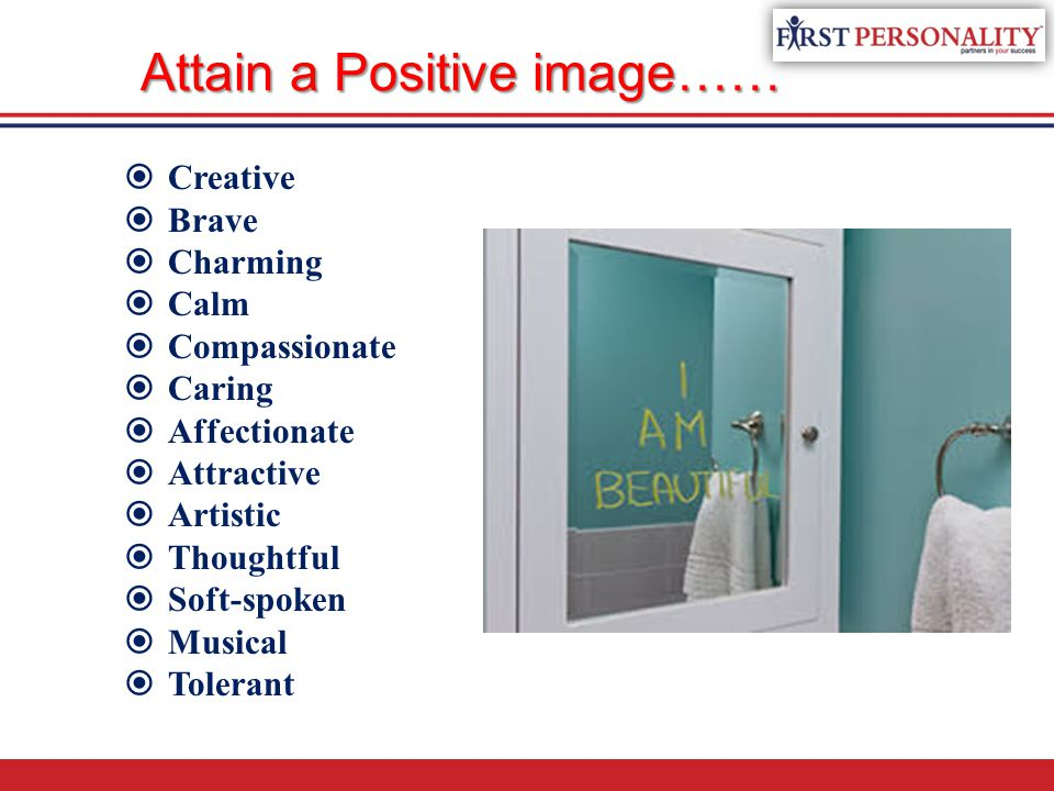 Attain a Positive image……  Creative  Brave  Charming  Calm  Compassionate  Caring  Affectionate  Attractive  Artistic  Thoughtful  Soft-spo