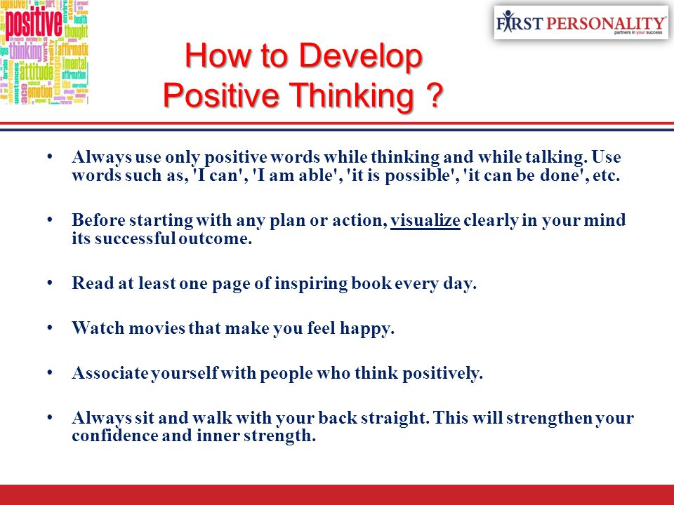 How to Develop Positive Thinking ? Always use only positive words while thinking and while talking. Use words such as, 'I can', 'I am able', 'it is po