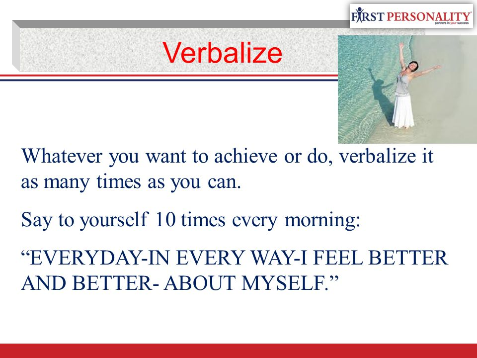 "Whatever you want to achieve or do, verbalize it as many times as you can. Say to yourself 10 times every morning: ""EVERYDAY-IN EVERY WAY-I FEEL BETTE"