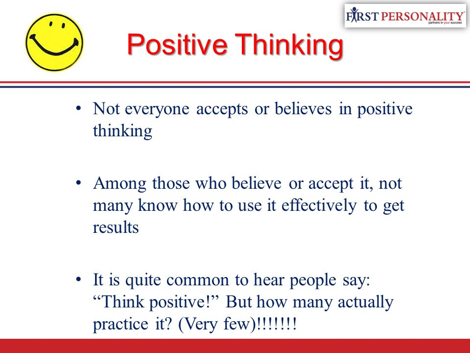 Positive Thinking Not everyone accepts or believes in positive thinking Among those who believe or accept it, not many know how to use it effectively