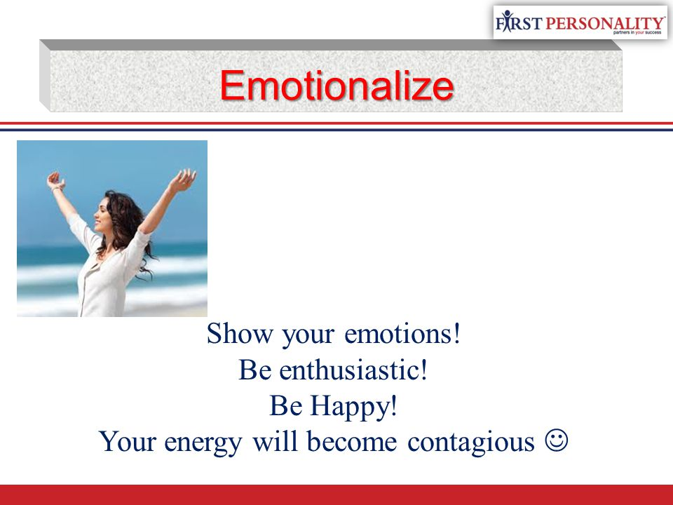Emotionalize Show your emotions! Be enthusiastic! Be Happy! Your energy will become contagious