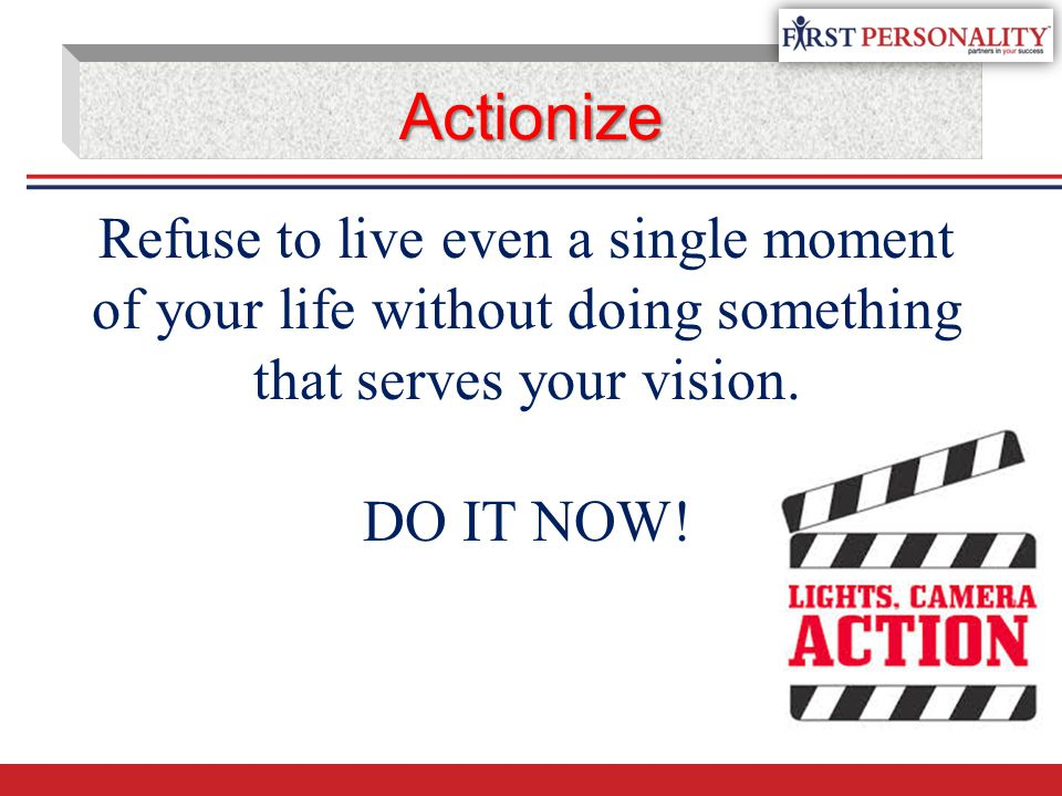 Actionize Refuse to live even a single moment of your life without doing something that serves your vision. DO IT NOW!