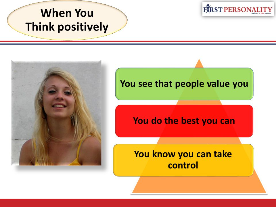 When You Think positively You see that people value you You do the best you can You know you can take control