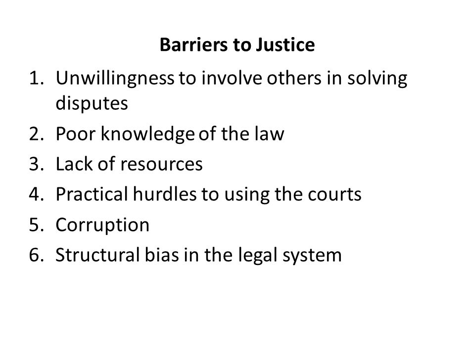 Barriers to Justice 1.Unwillingness to involve others in solving disputes 2.Poor knowledge of the law 3.Lack of resources 4.Practical hurdles to using the courts 5.Corruption 6.Structural bias in the legal system