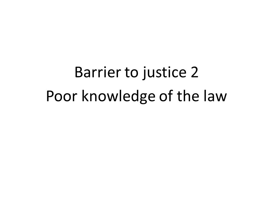 Barrier to justice 2 Poor knowledge of the law