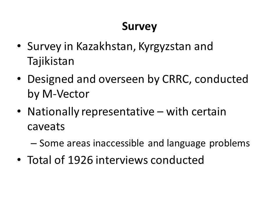 Survey Survey in Kazakhstan, Kyrgyzstan and Tajikistan Designed and overseen by CRRC, conducted by M-Vector Nationally representative – with certain c