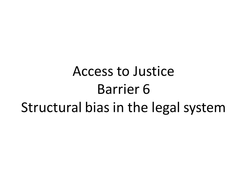Access to Justice Barrier 6 Structural bias in the legal system