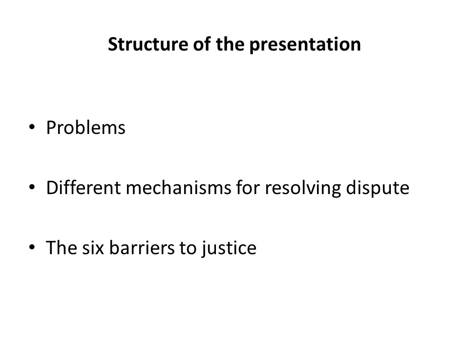 Structure of the presentation Problems Different mechanisms for resolving dispute The six barriers to justice