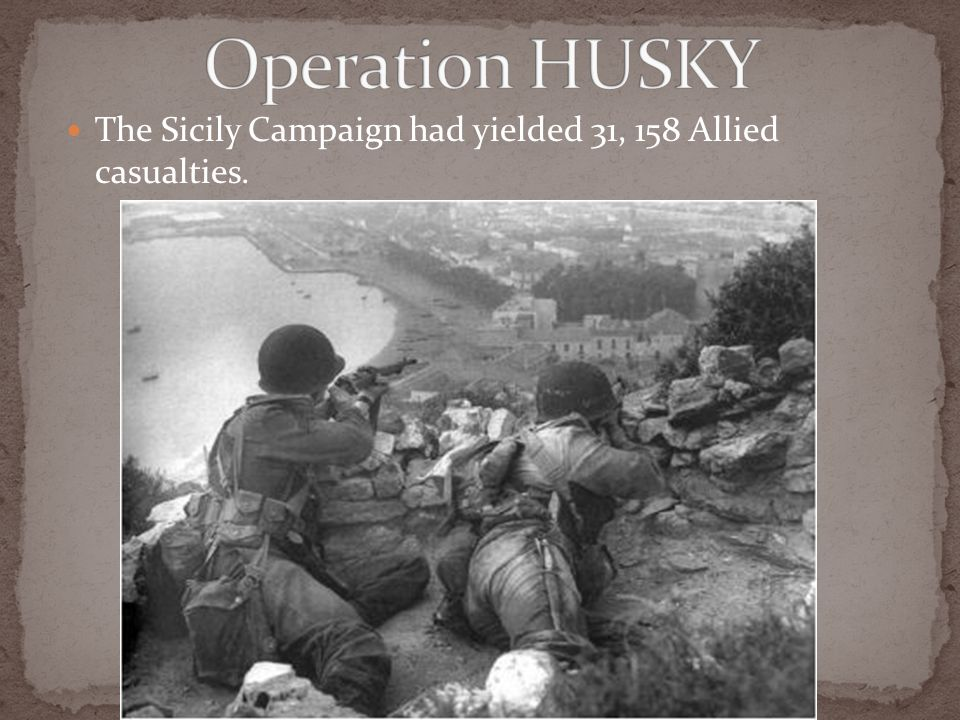 The Sicily Campaign had yielded 31, 158 Allied casualties.