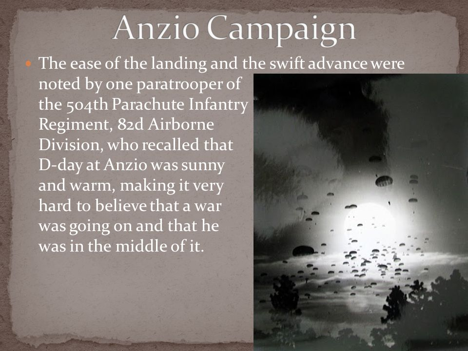 The ease of the landing and the swift advance were noted by one paratrooper of the 504th Parachute Infantry Regiment, 82d Airborne Division, who recalled that D-day at Anzio was sunny and warm, making it very hard to believe that a war was going on and that he was in the middle of it.